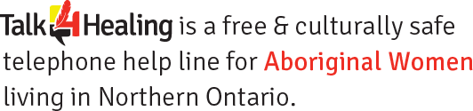 Talk4Healing is a free & culturally safe telephone help line for Aboriginal Women living in Northern Ontario